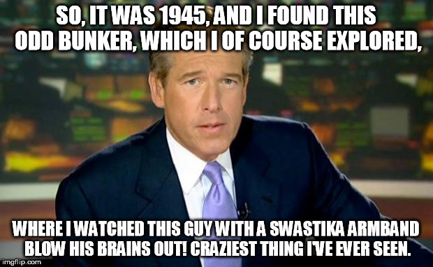 Did You Know: Brian Williams was a WWII vet? ;) | SO, IT WAS 1945, AND I FOUND THIS ODD BUNKER, WHICH I OF COURSE EXPLORED, WHERE I WATCHED THIS GUY WITH A SWASTIKA ARMBAND BLOW HIS BRAINS O | image tagged in memes,brian williams was there | made w/ Imgflip meme maker
