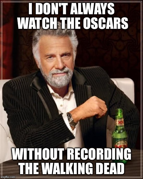The Most Interesting Man In The World Meme | I DON'T ALWAYS WATCH THE OSCARS WITHOUT RECORDING THE WALKING DEAD | image tagged in memes,the most interesting man in the world | made w/ Imgflip meme maker