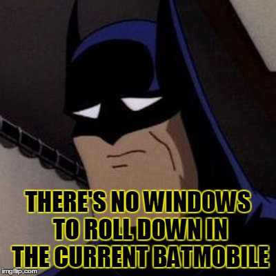 Sad Batman | THERE'S NO WINDOWS TO ROLL DOWN IN THE CURRENT BATMOBILE | image tagged in sad batman | made w/ Imgflip meme maker