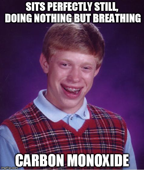 Brian's luck is so bad, he'd probably die doing nothing. | SITS PERFECTLY STILL, DOING NOTHING BUT BREATHING CARBON MONOXIDE | image tagged in memes,bad luck brian | made w/ Imgflip meme maker