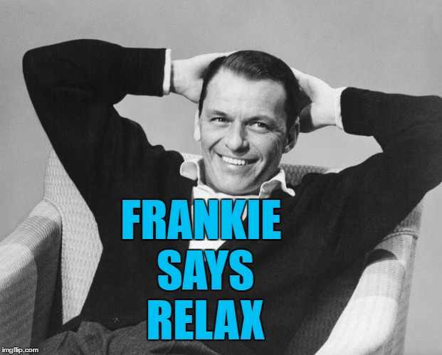 Rat Pack week - a Lynch1979 production | FRANKIE SAYS RELAX | image tagged in memes,frank sinatra,music,rat pack week,frankie goes to hollywood,frankie says relax | made w/ Imgflip meme maker