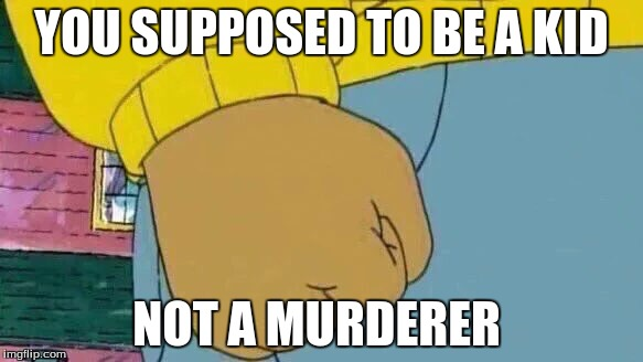 Arthur Fist Meme | YOU SUPPOSED TO BE A KID NOT A MURDERER | image tagged in memes,arthur fist | made w/ Imgflip meme maker