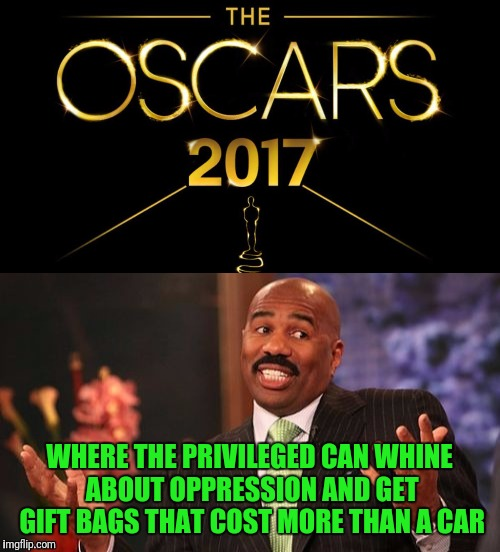 Oh look, Hollywood rewarding itself | WHERE THE PRIVILEGED CAN WHINE ABOUT OPPRESSION AND GET GIFT BAGS THAT COST MORE THAN A CAR | image tagged in stupid people | made w/ Imgflip meme maker