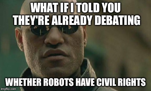 Matrix Morpheus Meme | WHAT IF I TOLD YOU THEY'RE ALREADY DEBATING WHETHER ROBOTS HAVE CIVIL RIGHTS | image tagged in memes,matrix morpheus | made w/ Imgflip meme maker