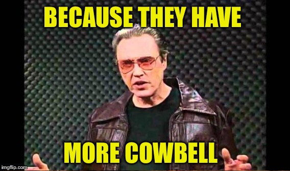 BECAUSE THEY HAVE MORE COWBELL | made w/ Imgflip meme maker