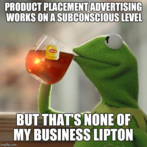 Hidden in plain sight  | PRODUCT PLACEMENT ADVERTISING WORKS ON A SUBCONSCIOUS LEVEL BUT THAT'S NONE OF MY BUSINESS LIPTON | image tagged in memes | made w/ Imgflip meme maker