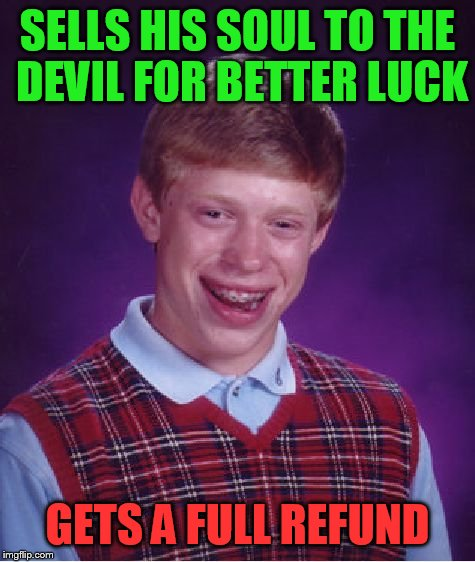 Bad Luck Brian Meme | SELLS HIS SOUL TO THE DEVIL FOR BETTER LUCK GETS A FULL REFUND | image tagged in memes,bad luck brian | made w/ Imgflip meme maker