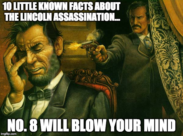 Part 2 of the clickbait meme series | 10 LITTLE KNOWN FACTS ABOUT THE LINCOLN ASSASSINATION... NO. 8 WILL BLOW YOUR MIND | image tagged in clickbait,memes,funny memes,dark humor,abraham lincoln | made w/ Imgflip meme maker