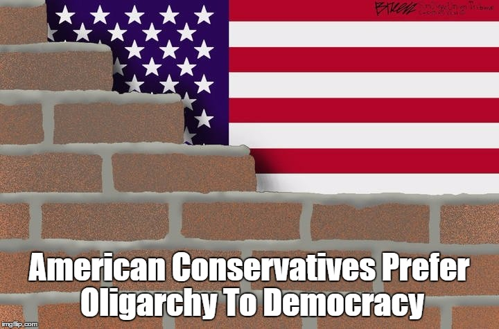American Conservatives Prefer Oligarchy To Democracy | made w/ Imgflip meme maker