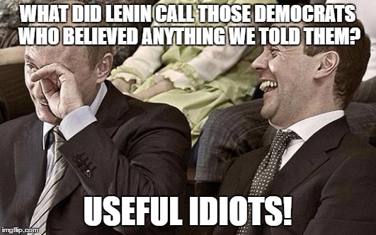 Putin laughing with medvedev | WHAT DID LENIN CALL THOSE DEMOCRATS WHO BELIEVED ANYTHING WE TOLD THEM? USEFUL IDIOTS! | image tagged in putin laughing with medvedev | made w/ Imgflip meme maker