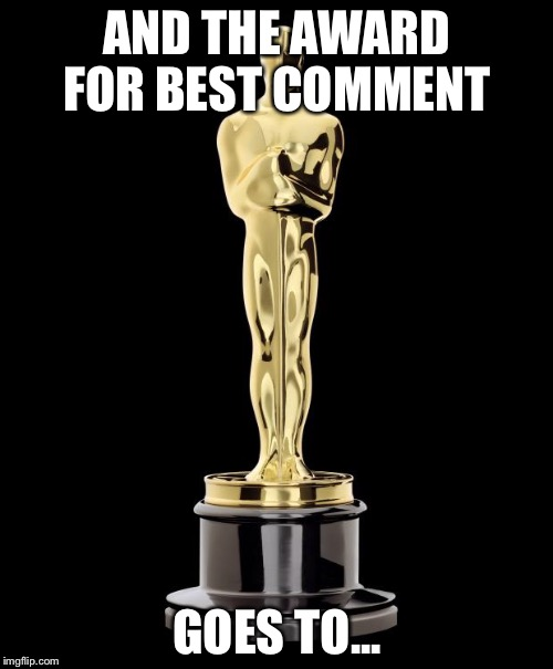AND THE AWARD FOR BEST COMMENT GOES TO... | made w/ Imgflip meme maker
