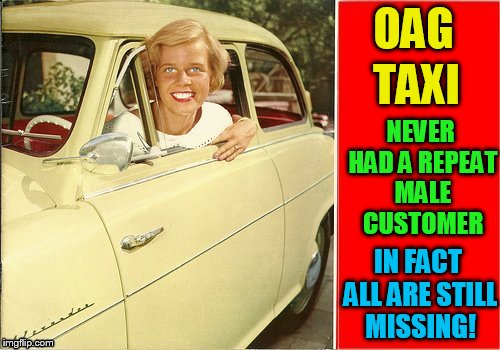 OAG TAXI NEVER HAD A REPEAT MALE CUSTOMER IN FACT ALL ARE STILL MISSING! | made w/ Imgflip meme maker