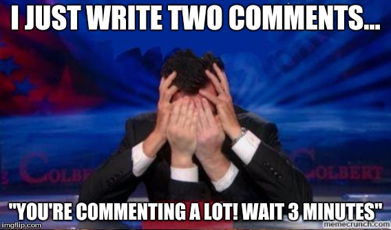 "I JUST WRITE TWO COMMENTS... ""YOU'RE COMMENTING A LOT! WAIT 3 MINUTES"" 