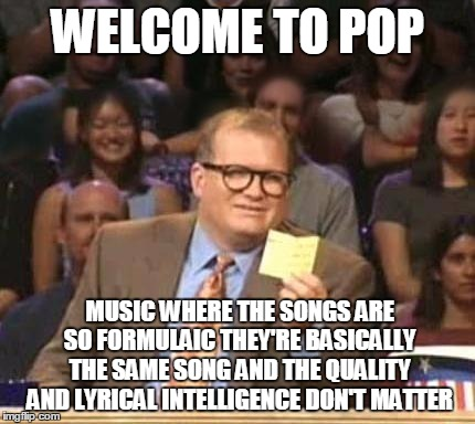 Drew Carey |  WELCOME TO POP; MUSIC WHERE THE SONGS ARE SO FORMULAIC THEY'RE BASICALLY THE SAME SONG AND THE QUALITY AND LYRICAL INTELLIGENCE DON'T MATTER | image tagged in drew carey,memes,pop music,bad music,cloning,song cloning | made w/ Imgflip meme maker