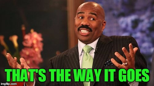 Steve Harvey Meme | THAT'S THE WAY IT GOES | image tagged in memes,steve harvey | made w/ Imgflip meme maker