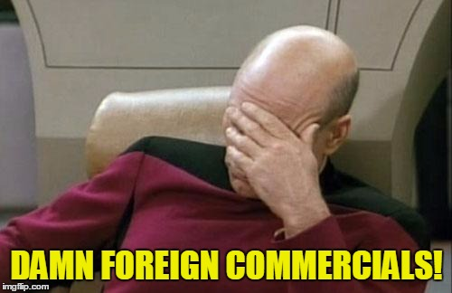 Captain Picard Facepalm Meme | DAMN FOREIGN COMMERCIALS! | image tagged in memes,captain picard facepalm | made w/ Imgflip meme maker