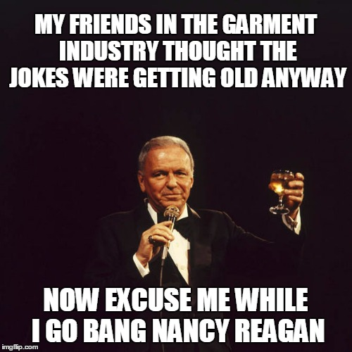 MY FRIENDS IN THE GARMENT INDUSTRY THOUGHT THE JOKES WERE GETTING OLD ANYWAY NOW EXCUSE ME WHILE I GO BANG NANCY REAGAN | made w/ Imgflip meme maker
