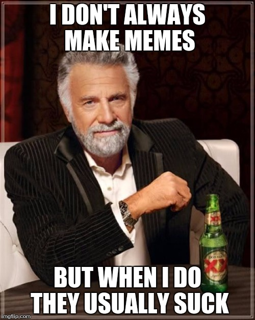 The Most Interesting Man In The World Meme | I DON'T ALWAYS MAKE MEMES BUT WHEN I DO THEY USUALLY SUCK | image tagged in memes,the most interesting man in the world | made w/ Imgflip meme maker