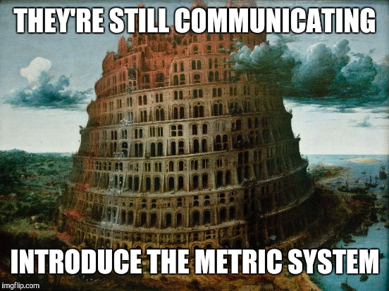 THEY'RE STILL COMMUNICATING INTRODUCE THE METRIC SYSTEM | made w/ Imgflip meme maker