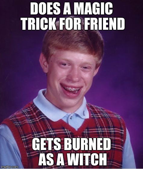 Bad Luck Brian Meme | DOES A MAGIC TRICK FOR FRIEND GETS BURNED AS A WITCH | image tagged in memes,bad luck brian | made w/ Imgflip meme maker