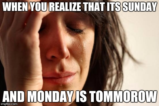 First World Problems Meme | WHEN YOU REALIZE THAT ITS SUNDAY AND MONDAY IS TOMMOROW | image tagged in memes,first world problems | made w/ Imgflip meme maker