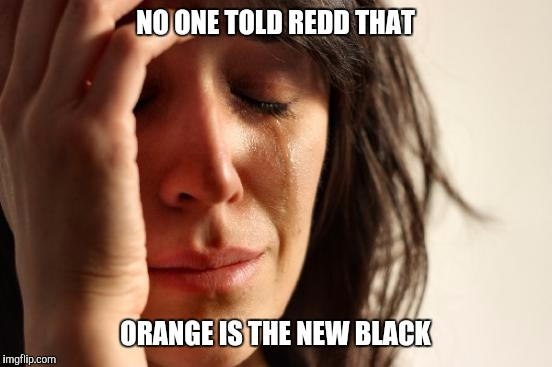 First World Problems Meme | NO ONE TOLD REDD THAT ORANGE IS THE NEW BLACK | image tagged in memes,first world problems | made w/ Imgflip meme maker