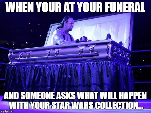 undertaker trolled | WHEN YOUR AT YOUR FUNERAL AND SOMEONE ASKS WHAT WILL HAPPEN WITH YOUR STAR WARS COLLECTION... | image tagged in undertaker trolled | made w/ Imgflip meme maker