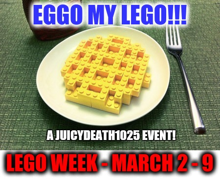 Lego Week!!! March 2 - 9!!! A JuicyDeath1025 event!!! | EGGO MY LEGO!!! LEGO WEEK - MARCH 2 - 9 A JUICYDEATH1025 EVENT! | image tagged in lego week,juicydeath1025,promo | made w/ Imgflip meme maker