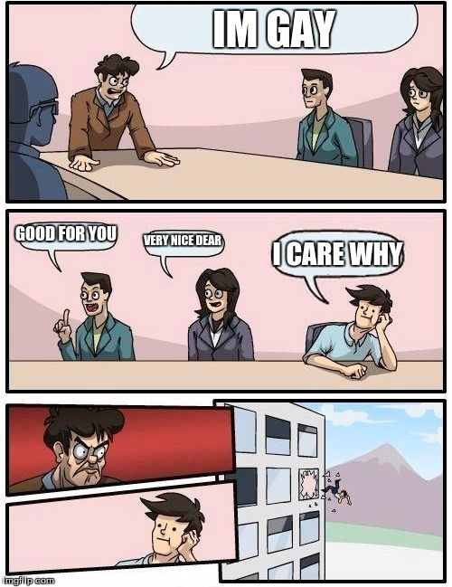 Boardroom Meeting Suggestion Meme | IM GAY GOOD FOR YOU VERY NICE DEAR I CARE WHY | image tagged in memes,boardroom meeting suggestion | made w/ Imgflip meme maker