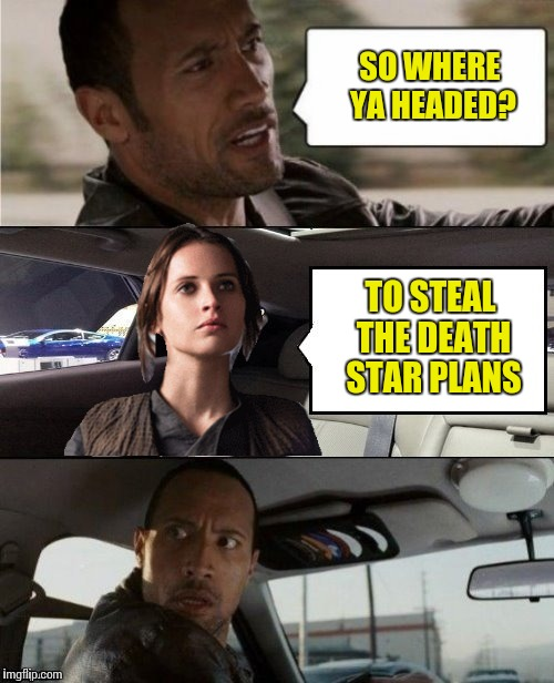 The Rock Driving Blank 2 | SO WHERE YA HEADED? TO STEAL THE DEATH STAR PLANS | image tagged in the rock driving blank 2,star wars,rogue one | made w/ Imgflip meme maker