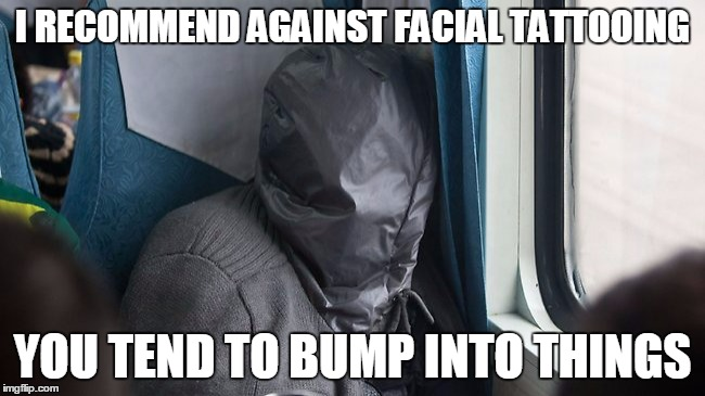 I RECOMMEND AGAINST FACIAL TATTOOING YOU TEND TO BUMP INTO THINGS | made w/ Imgflip meme maker
