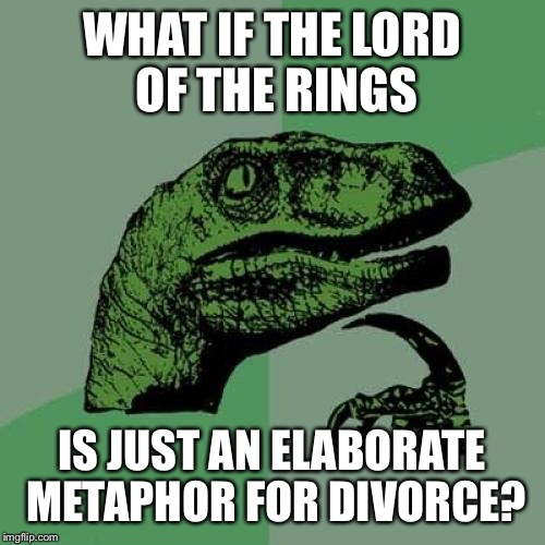 Philosoraptor Meme | WHAT IF THE LORD OF THE RINGS IS JUST AN ELABORATE METAPHOR FOR DIVORCE? | image tagged in memes,philosoraptor | made w/ Imgflip meme maker