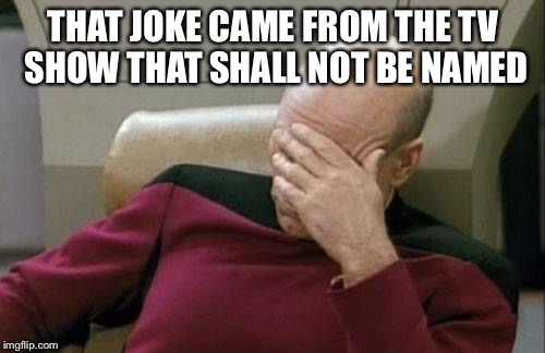 Captain Picard Facepalm Meme | THAT JOKE CAME FROM THE TV SHOW THAT SHALL NOT BE NAMED | image tagged in memes,captain picard facepalm | made w/ Imgflip meme maker