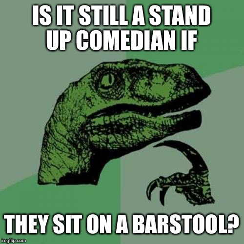 Philosoraptor Meme | IS IT STILL A STAND UP COMEDIAN IF THEY SIT ON A BARSTOOL? | image tagged in memes,philosoraptor,comedian,brit accent | made w/ Imgflip meme maker