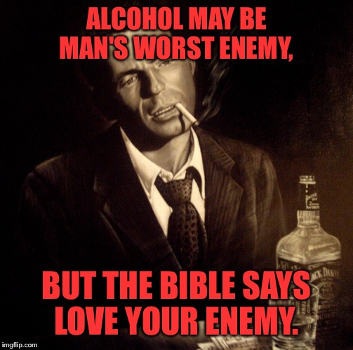 Rat Pack Week a Lynch1979 event | ALCOHOL MAY BE MAN'S WORST ENEMY, BUT THE BIBLE SAYS LOVE YOUR ENEMY. | image tagged in rat pack week,lynch1979,memes | made w/ Imgflip meme maker