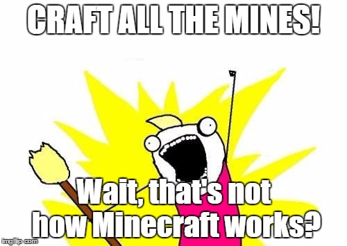 Craft All The Mines |  CRAFT ALL THE MINES! Wait, that's not how Minecraft works? | image tagged in memes,x all the y,minecraft | made w/ Imgflip meme maker