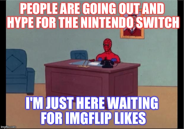 Man, Nintendo Switch Has Been Kinda Hypey Lately | PEOPLE ARE GOING OUT AND HYPE FOR THE NINTENDO SWITCH I'M JUST HERE WAITING FOR IMGFLIP LIKES | image tagged in spider-man desk,memes,funny,nintendo,nintendo switch,likes | made w/ Imgflip meme maker
