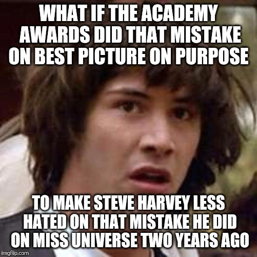 Conspiracy Keanu Meme | WHAT IF THE ACADEMY AWARDS DID THAT MISTAKE ON BEST PICTURE ON PURPOSE TO MAKE STEVE HARVEY LESS HATED ON THAT MISTAKE HE DID ON MISS UNIVER | image tagged in memes,conspiracy keanu,steve harvey,oscars 2017,miss universe 2015 | made w/ Imgflip meme maker