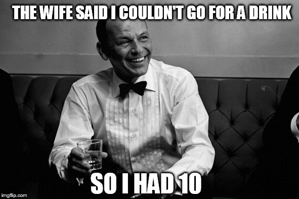 SO I HAD 10 THE WIFE SAID I COULDN'T GO FOR A DRINK | made w/ Imgflip meme maker