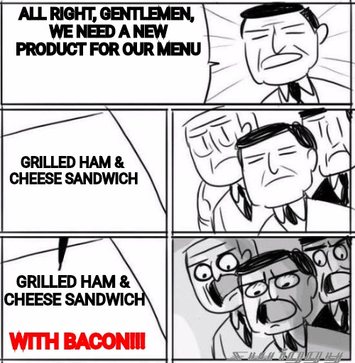 Guess what I had for lunch. | ALL RIGHT, GENTLEMEN, WE NEED A NEW PRODUCT FOR OUR MENU WITH BACON!!! GRILLED HAM & CHEESE SANDWICH GRILLED HAM & CHEESE SANDWICH | image tagged in all right gentlemen,ham,cheese,i love bacon | made w/ Imgflip meme maker