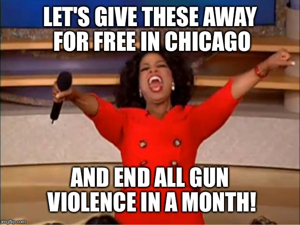 Oprah You Get A Meme | LET'S GIVE THESE AWAY FOR FREE IN CHICAGO AND END ALL GUN VIOLENCE IN A MONTH! | image tagged in memes,oprah you get a | made w/ Imgflip meme maker