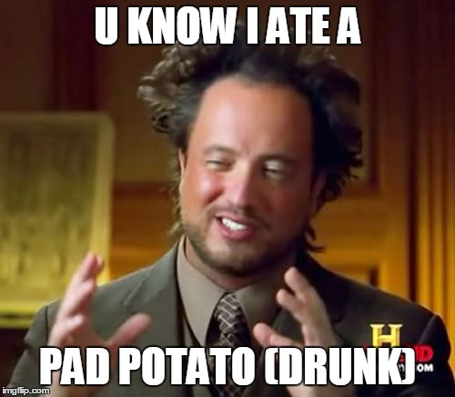 Ancient Aliens Meme | U KNOW I ATE A PAD POTATO (DRUNK) | image tagged in memes,ancient aliens | made w/ Imgflip meme maker