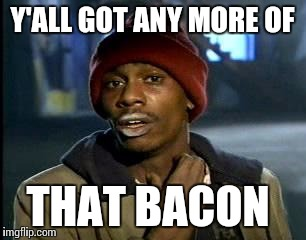 Y'all Got Any More Of That Meme | Y'ALL GOT ANY MORE OF THAT BACON | image tagged in memes,yall got any more of | made w/ Imgflip meme maker