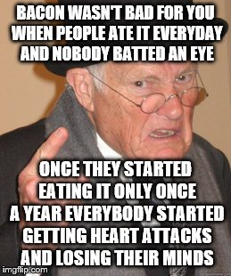 Back In My Day Meme | BACON WASN'T BAD FOR YOU WHEN PEOPLE ATE IT EVERYDAY AND NOBODY BATTED AN EYE ONCE THEY STARTED EATING IT ONLY ONCE A YEAR EVERYBODY STARTED | image tagged in memes,back in my day | made w/ Imgflip meme maker