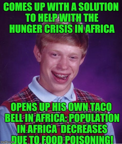 Bad Luck Brian Meme | COMES UP WITH A SOLUTION TO HELP WITH THE HUNGER CRISIS IN AFRICA OPENS UP HIS OWN TACO BELL IN AFRICA: POPULATION IN AFRICA  DECREASES DUE  | image tagged in memes,bad luck brian | made w/ Imgflip meme maker