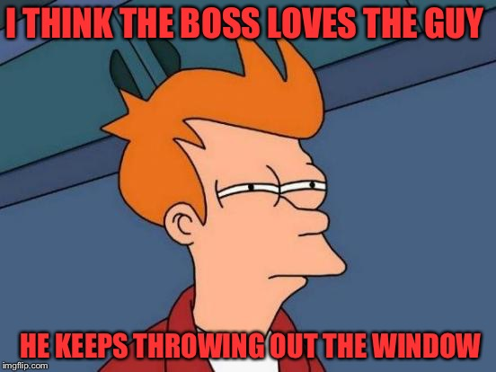 Futurama Fry Meme | I THINK THE BOSS LOVES THE GUY HE KEEPS THROWING OUT THE WINDOW | image tagged in memes,futurama fry | made w/ Imgflip meme maker