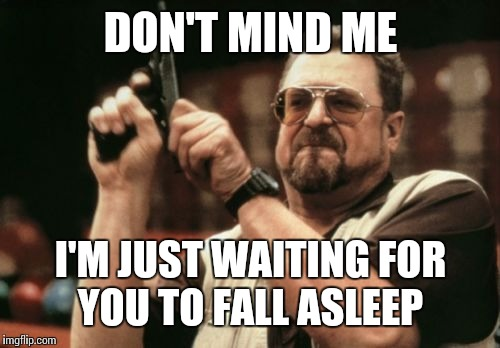 Am I The Only One Around Here Meme | DON'T MIND ME I'M JUST WAITING FOR YOU TO FALL ASLEEP | image tagged in memes,am i the only one around here | made w/ Imgflip meme maker