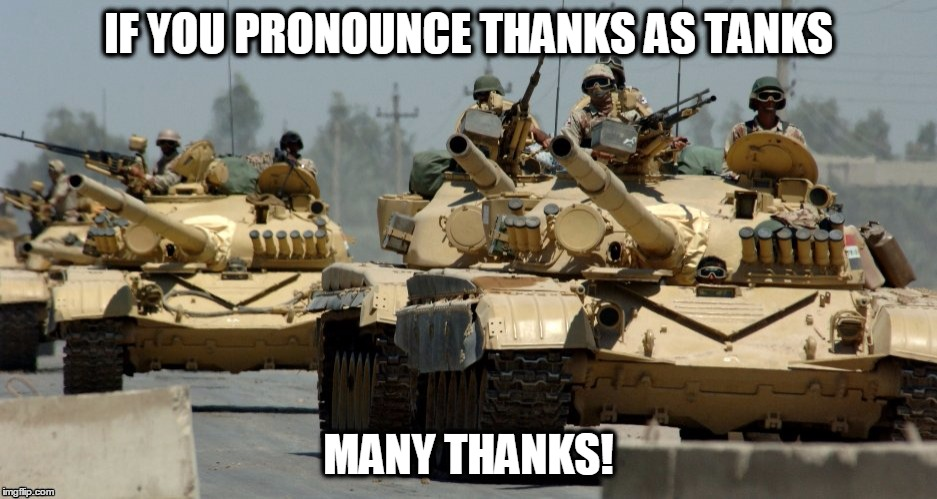 IF YOU PRONOUNCE THANKS AS TANKS MANY THANKS! | made w/ Imgflip meme maker