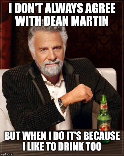 The Most Interesting Man In The World Meme | I DON'T ALWAYS AGREE WITH DEAN MARTIN BUT WHEN I DO IT'S BECAUSE I LIKE TO DRINK TOO | image tagged in memes,the most interesting man in the world | made w/ Imgflip meme maker