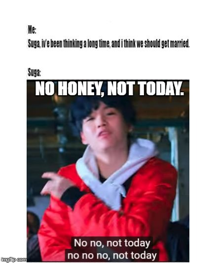 NO HONEY, NOT TODAY. | image tagged in suga | made w/ Imgflip meme maker